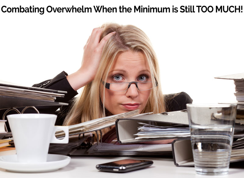 Combating Overwhelm When the Minimum is Still TOO MUCH!