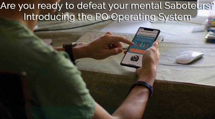 Are you ready to defeat your mental Saboteurs? Introducing the PQ Operating System